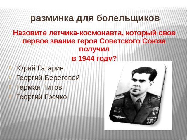 разминка для болельщиков Назовите летчика-космонавта, который свое первое зва...