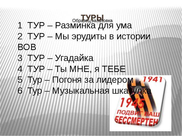 1 ТУР – Разминка для ума 2 ТУР – Мы эрудиты в истории ВОВ 3 ТУР – Угадайка 4...