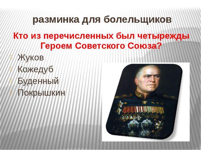 разминка для болельщиков Кто из перечисленных был четырежды Героем Советского...