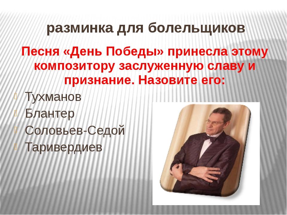 разминка для болельщиков Песня «День Победы» принесла этому композитору заслу...