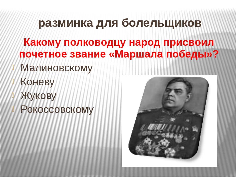 разминка для болельщиков Какому полководцу народ присвоил почетное звание «Ма...