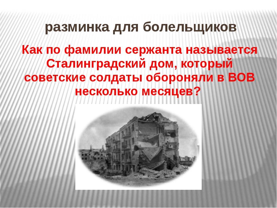 разминка для болельщиков Как по фамилии сержанта называется Сталинградский до...