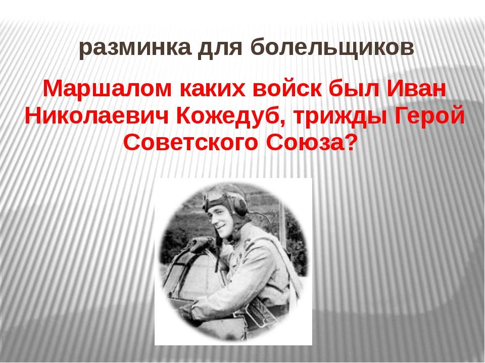 разминка для болельщиков Маршалом каких войск был Иван Николаевич Кожедуб, тр...