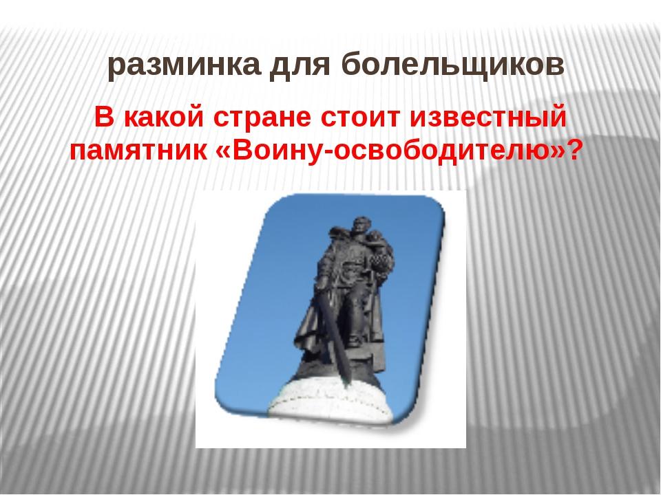 разминка для болельщиков В какой стране стоит известный памятник «Воину-освоб...