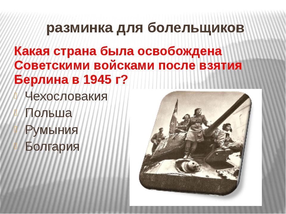 разминка для болельщиков Какая страна была освобождена Советскими войсками по...