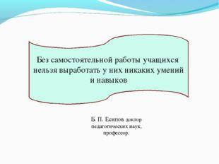 Б. П. Есипов доктор педагогических наук, профессор. Без самостоятельной работ