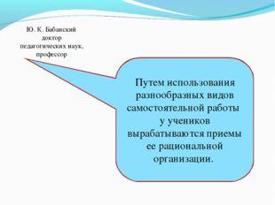 Ю. К. Бабанский доктор педагогических наук, профессор Путем использования раз