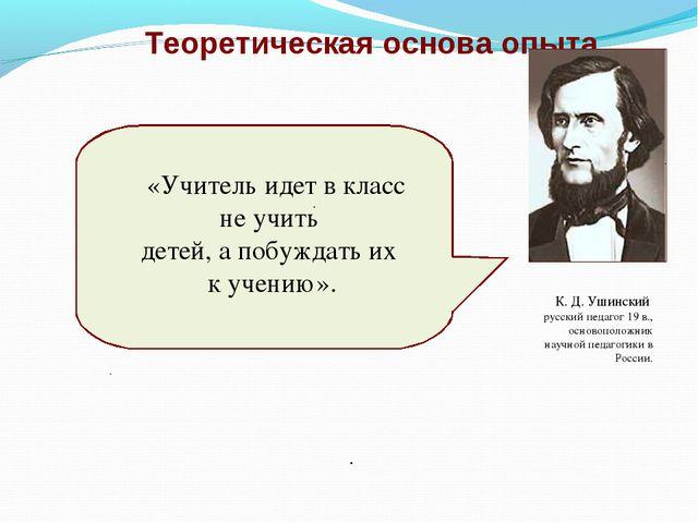 Теоретическая основа опыта . К. Д. Ушинский русский педагог 19 в., основополо...
