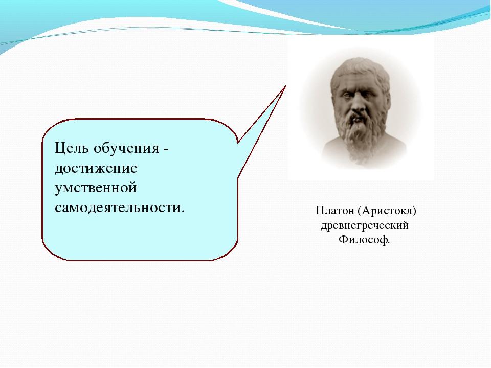 Цель обучения - достижение умственной самодеятельности. Платон (Аристокл) др...