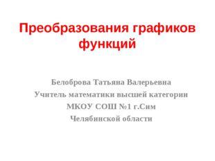Преобразования графиков функций Белоброва Татьяна Валерьевна Учитель математи