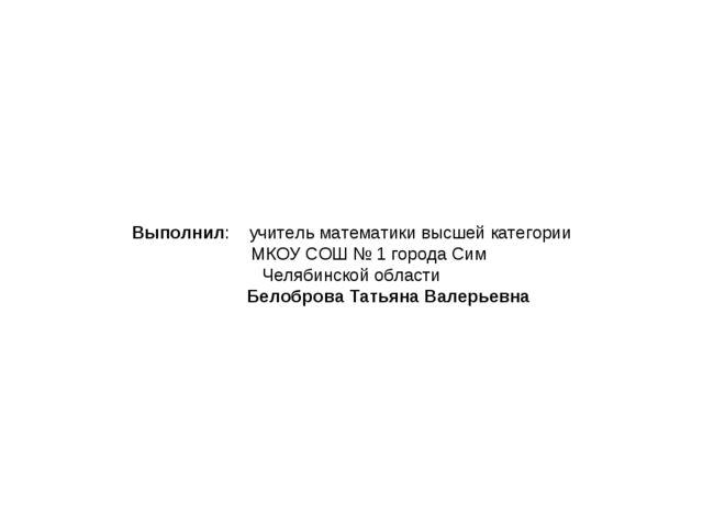 Выполнил: учитель математики высшей категории МКОУ СОШ № 1 города Сим Челябин...
