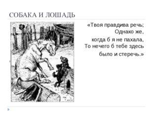 СОБАКА И ЛОШАДЬ «Твоя правдива речь; Однако же, когда б я не пахала, То нечег