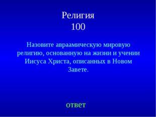 Религия 100 Назовите авраамическую мировую религию, основанную на жизни и уче