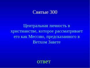 Святые 300 Центральная личность в христианстве, которое рассматривает его как
