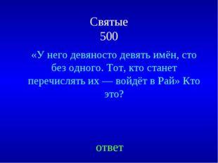 Святые 500 «У него девяносто девять имён, сто без одного. Тот, кто станет пер