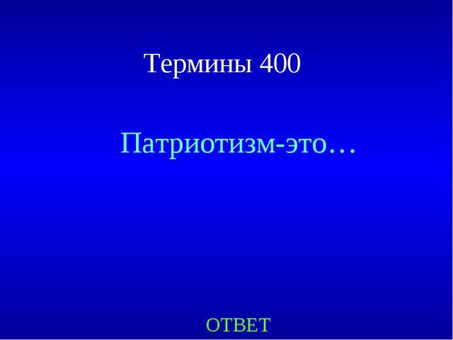 Термины 400 Патриотизм-это… ОТВЕТ