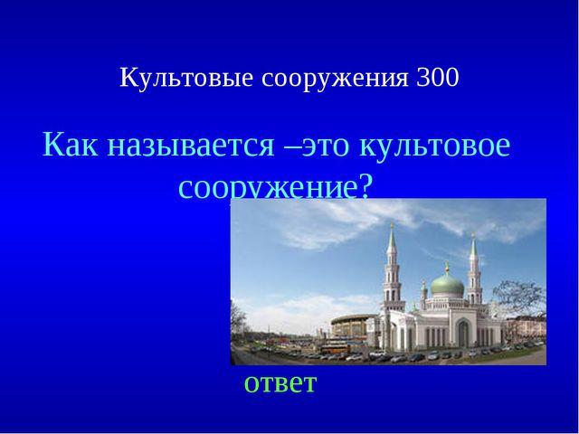Культовые сооружения 300 Как называется –это культовое сооружение? ответ