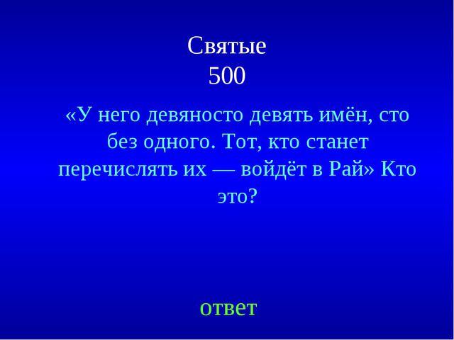 Святые 500 «У него девяносто девять имён, сто без одного. Тот, кто станет пер...