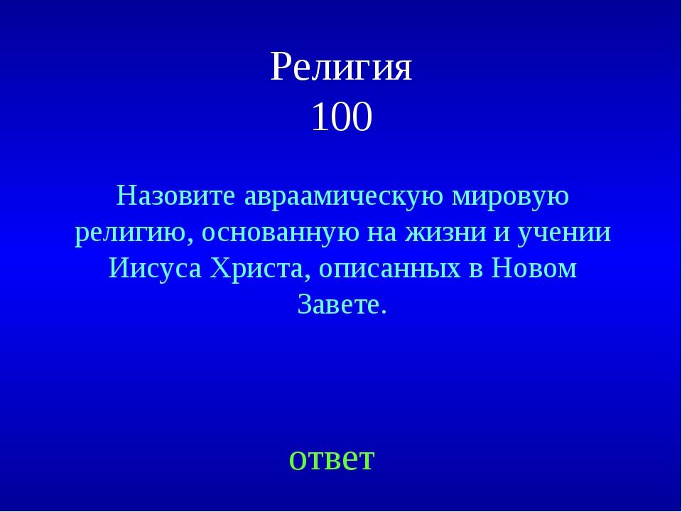 Религия 100 Назовите авраамическую мировую религию, основанную на жизни и уче...