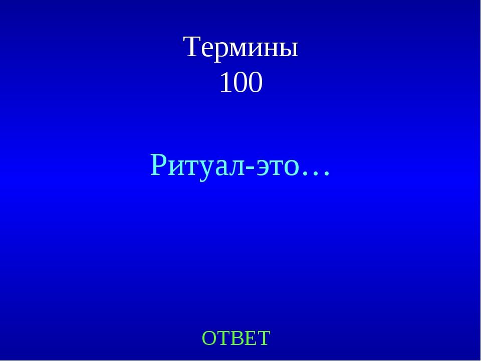 Термины 100 Ритуал-это… ОТВЕТ