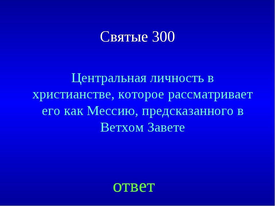 Святые 300 Центральная личность в христианстве, которое рассматривает его как...