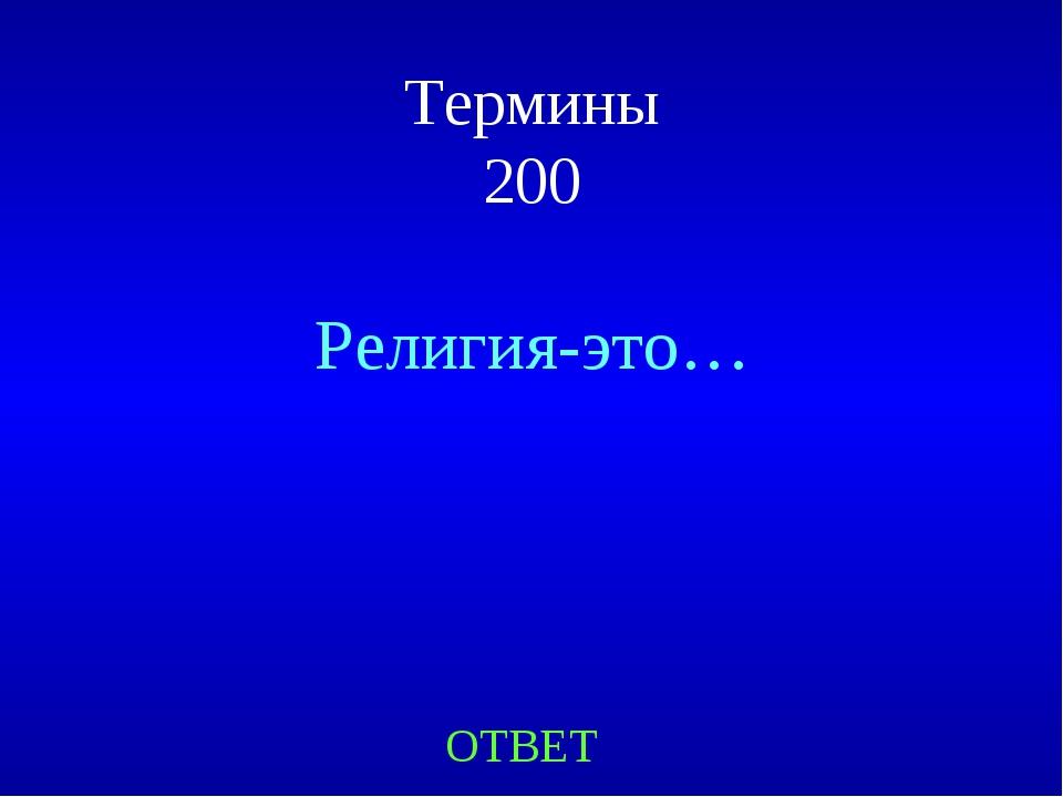 Термины 200 Религия-это… ОТВЕТ