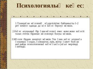 Психологиялық кеңес: 1.Туындаған мәселенің күрделілігіне байланысты 1-2