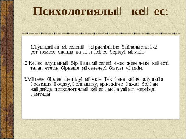 Психологиялық кеңес: 1.Туындаған мәселенің күрделілігіне байланысты 1-2...