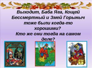 Выходит, Баба Яга, Кощей Бессмертный и Змей Горыныч тоже были когда-то хорош