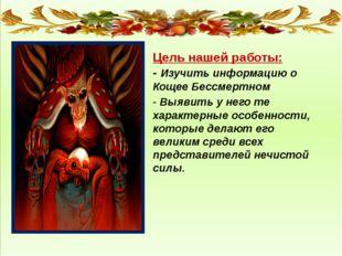Цель нашей работы: - Изучить информацию о Кощее Бессмертном - Выявить у него