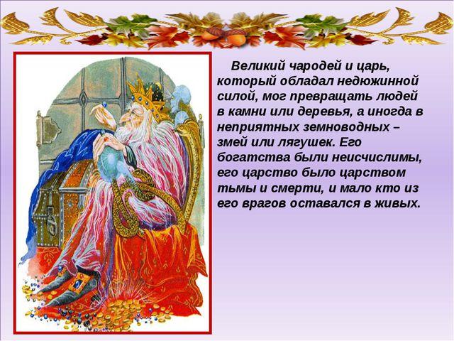Великий чародей и царь, который обладал недюжинной силой, мог превращать люд...