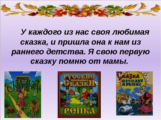 У каждого из нас своя любимая сказка, и пришла она к нам из раннего детства....