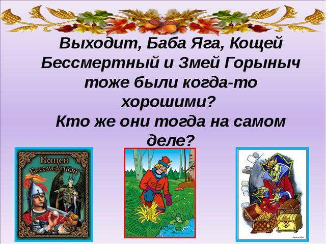 Выходит, Баба Яга, Кощей Бессмертный и Змей Горыныч тоже были когда-то хорош...