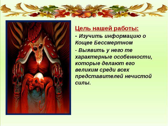 Цель нашей работы: - Изучить информацию о Кощее Бессмертном - Выявить у него...