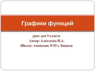 урок для 9 класса Автор: Алексеева Н.А. Школа –гимназия №29 г. Бишкек Графики
