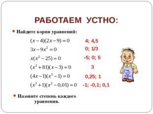 РАБОТАЕМ УСТНО: Найдите корни уравнений: Назовите степень каждого уравнения.