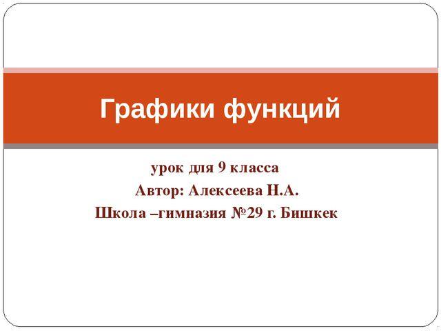 урок для 9 класса Автор: Алексеева Н.А. Школа –гимназия №29 г. Бишкек Графики...