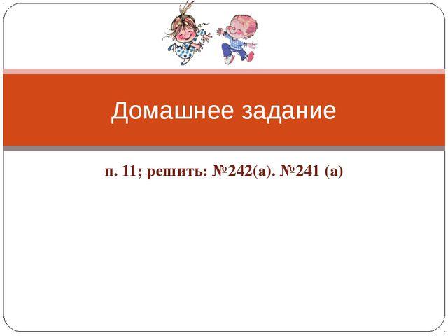 п. 11; решить: №242(а). №241 (а) Домашнее задание
