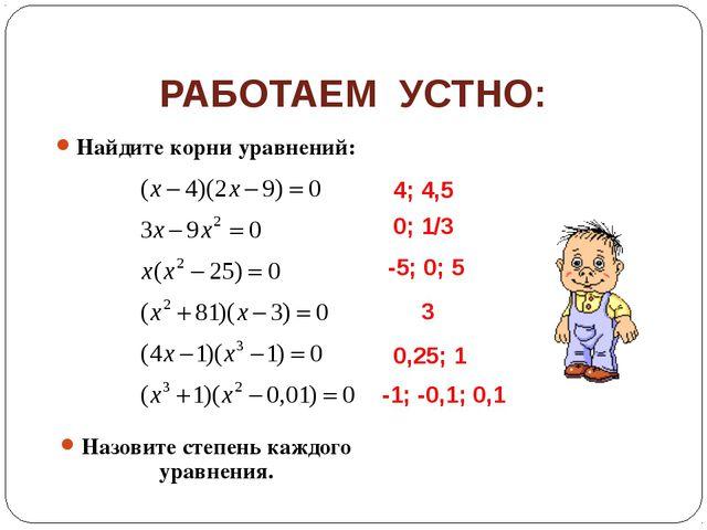 РАБОТАЕМ УСТНО: Найдите корни уравнений: Назовите степень каждого уравнения....