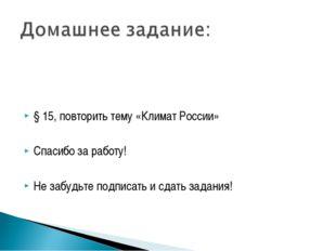 § 15, повторить тему «Климат России» Спасибо за работу! Не забудьте подписат