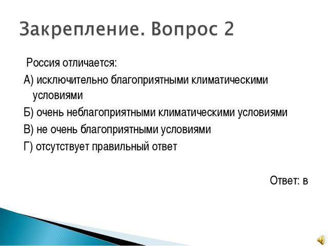Россия отличается: А) исключительно благоприятными климатическими условиями...