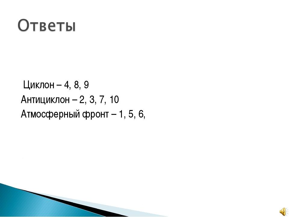 Циклон – 4, 8, 9 Антициклон – 2, 3, 7, 10 Атмосферный фронт – 1, 5, 6,
