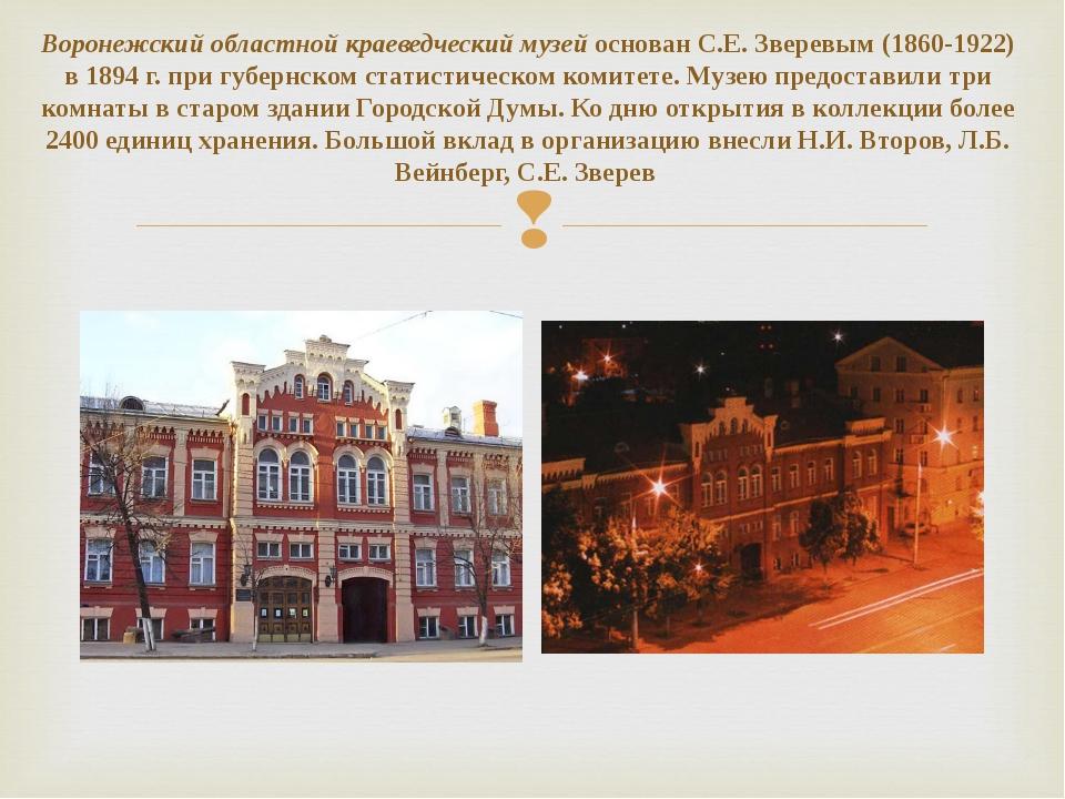 Воронежский областной краеведческий музей основан С.Е. Зверевым (1860-1922) в...