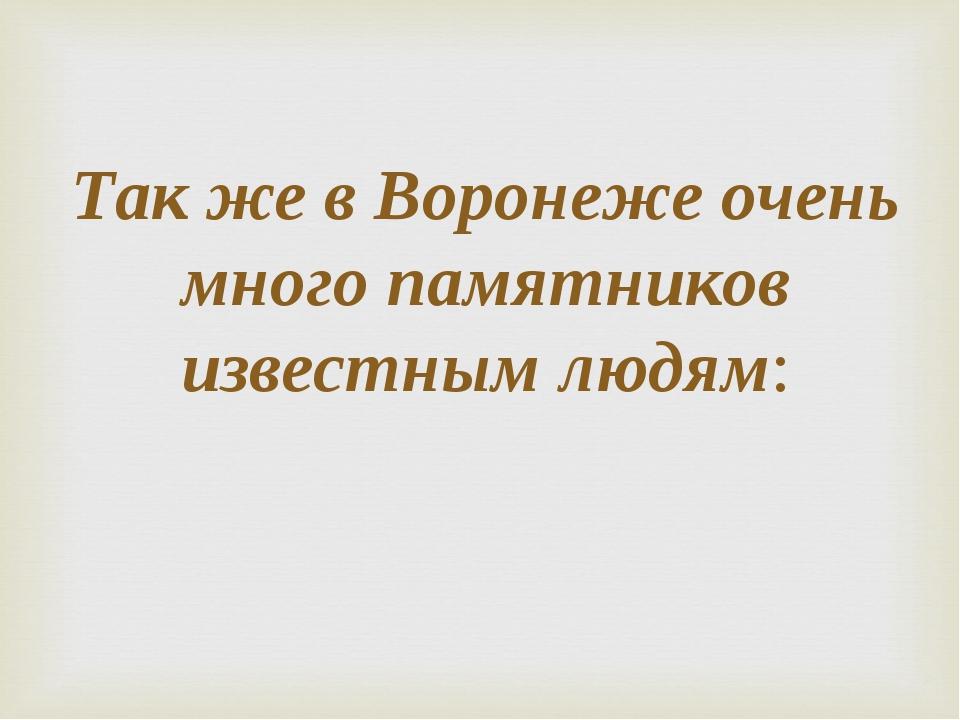 Так же в Воронеже очень много памятников известным людям: