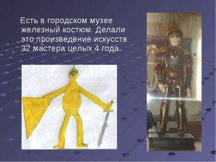 Есть в городском музее железный костюм. Делали это произведение искусств 32