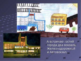 А встречаю гостей города два вокзала: Железнодорожный и Автовокзал.