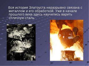 Вся история Златоуста неразрывно связана с металлом и его обработкой. Уже в