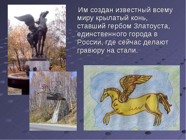 Им создан известный всему миру крылатый конь, ставший гербом Златоуста, един...