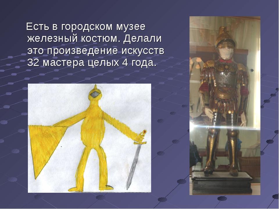 Есть в городском музее железный костюм. Делали это произведение искусств 32...