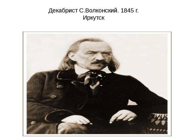 Декабрист С.Волконский. 1845 г. Иркутск